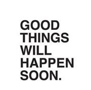 GOOD THINGS WILL HAPPEN SOON.